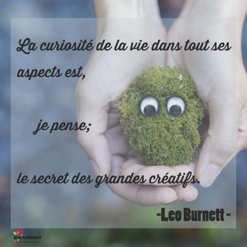 [ #ExaPhrase ] La curiosité de la vie dans tout ses aspects est, je pense, le secret des grands créatifs. Leo Burnett