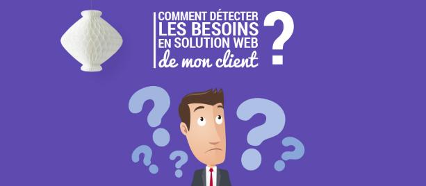 Comment détecter les besoins en solution web de mon client ?